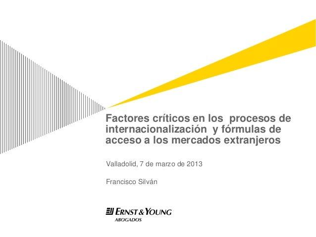 Factores críticos en los procesos deinternacionalización y fórmulas deacceso a los mercados extranjerosValladolid, 7 de ma...