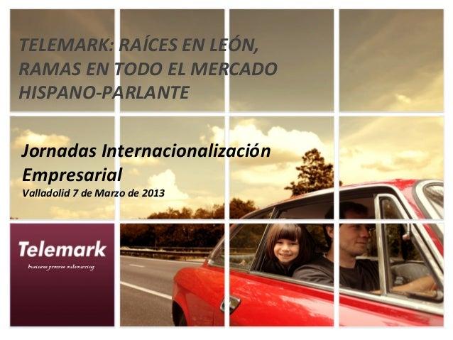 TELEMARK: RAÍCES EN LEÓN,RAMAS EN TODO EL MERCADOHISPANO-PARLANTEJornadas InternacionalizaciónEmpresarialValladolid 7 de M...