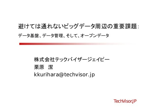 避けては通れないビッグデータ周辺の重要課題:データ基盤、データ管理、そして、オープンデータ    株式会社テックバイザージェイピー    栗原 潔    kkurihara@techvisor.jp                       ...