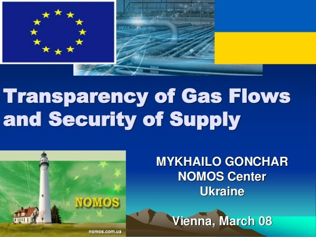 MYKHAILO GONCHAR NOMOS Center Ukraine Vienna, March 08 Transparency of Gas Flows and Security of Supply