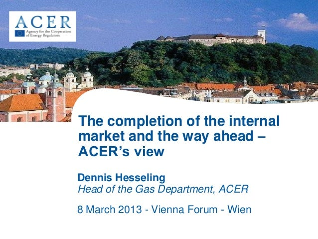 The completion of the internal market and the way ahead – ACER's view Dennis Hesseling Head of the Gas Department, ACER 8 ...