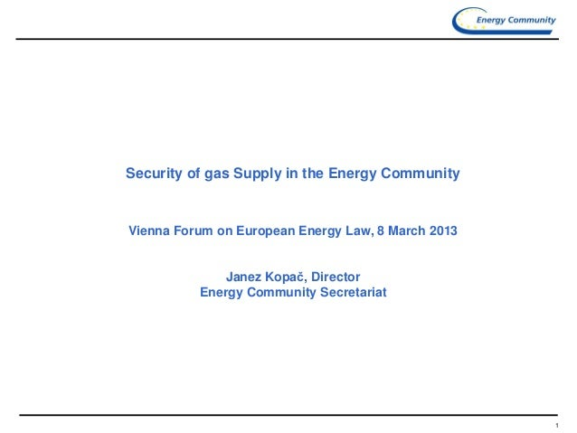 1 Security of gas Supply in the Energy Community Vienna Forum on European Energy Law, 8 March 2013 Janez Kopač, Director E...