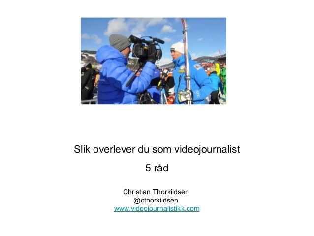 Slik overlever du som videojournalist                 5 råd          Christian Thorkildsen             @cthorkildsen      ...