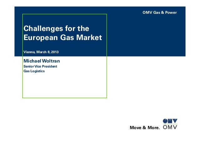 OMV Gas & Power Move & More. Challenges for the European Gas Market Vienna, March 8, 2013 Michael Woltran Senior Vice Pres...