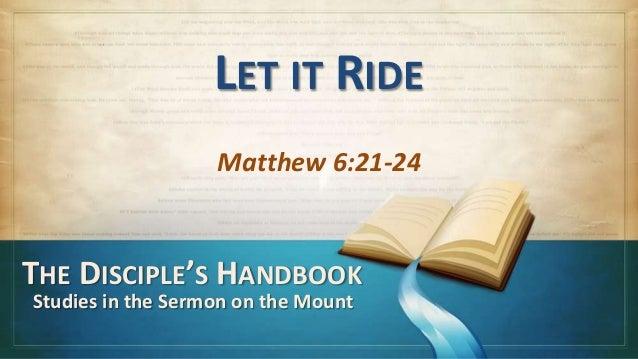 LET IT RIDE                   Matthew 6:21-24THE DISCIPLE'S HANDBOOKStudies in the Sermon on the Mount