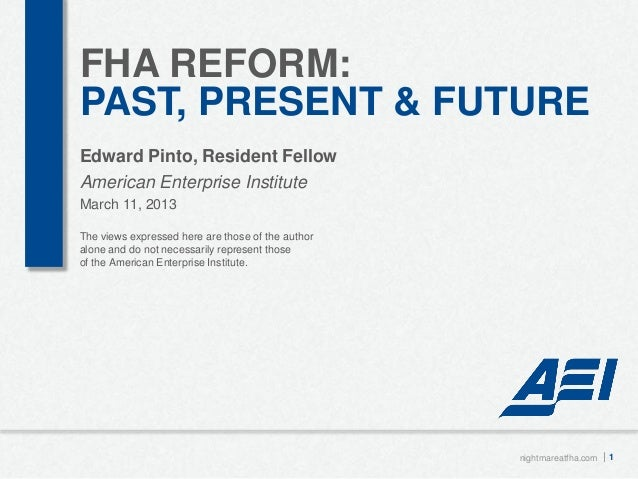 FHA REFORM:PAST, PRESENT & FUTUREEdward Pinto, Resident FellowAmerican Enterprise InstituteMarch 11, 2013The views express...