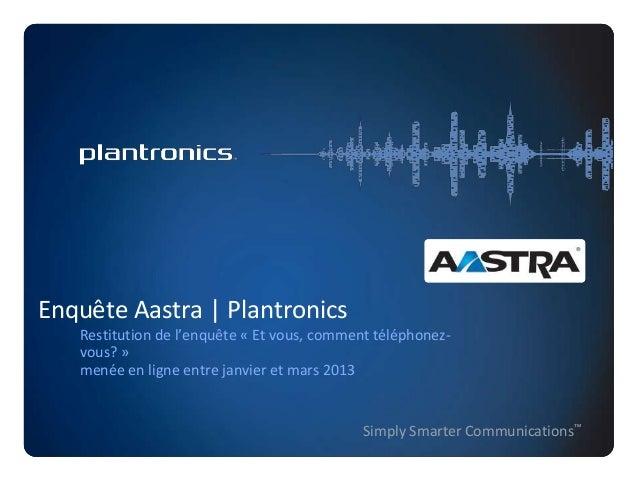 Enquête Aastra | Plantronics Restitution de l'enquête « Et vous, comment téléphonezvous? » menée en ligne entre janvier et...