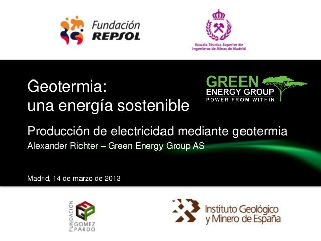 Geotermia: una energía sostenible Producción de electricidad mediante geotermia Alexander Richter – Green Energy Group AS ...