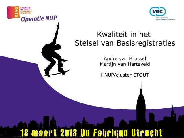 Kwaliteit in hetStelsel van Basisregistraties        Andre van Brussel       Martijn van Harteveld       i-NUP/cluster STOUT