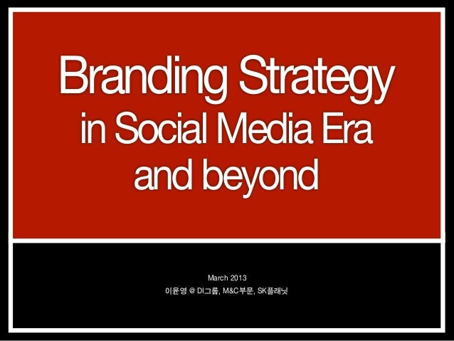 Branding Strategy in Social Media Era     and beyond              March 2013      이윤영 @ DI그룹, M&C부문, SK플래닛