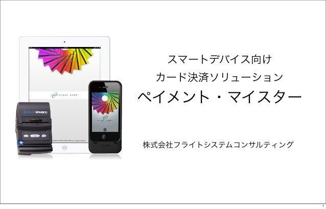 スマートデバイス向け カード決済ソリューションペイメント・マイスター株式会社フライトシステムコンサルティング                       1