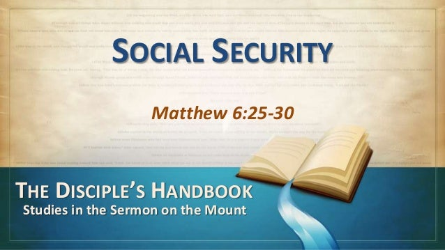 SOCIAL SECURITY                   Matthew 6:25-30THE DISCIPLE'S HANDBOOKStudies in the Sermon on the Mount