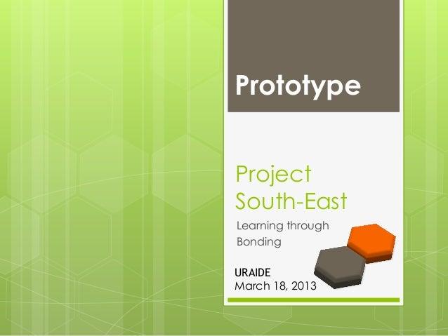 PrototypeProjectSouth-EastLearning throughBondingURAIDEMarch 18, 2013