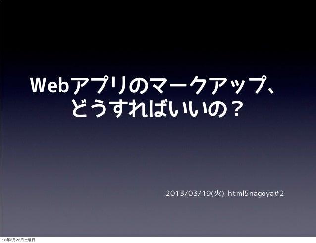 Webアプリのマークアップ、           どうすればいいの?               2013/03/19(火) html5nagoya#213年3月23日土曜日
