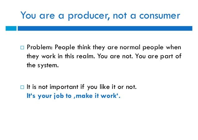 You are a producer, not a consumer   Problem: People think they are normal people when    they work in this realm. You ar...