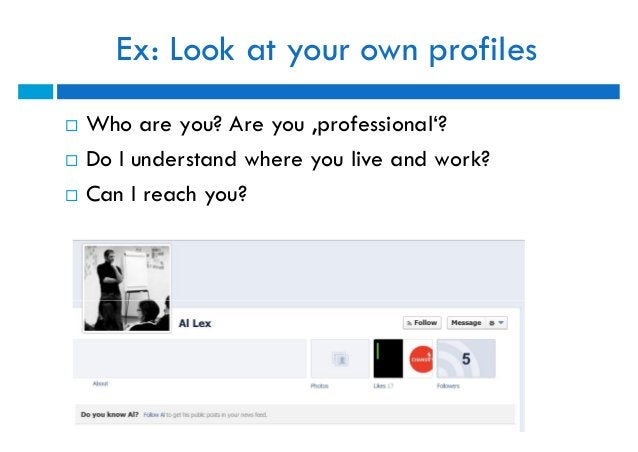 Ex: Look at your own profiles   Who are you? Are you 'professional'?   Do I understand where you live and work?   Can I...