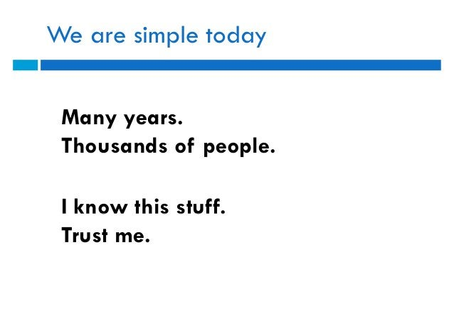We are simple today Many years. Thousands of people. I know this stuff. Trust me.