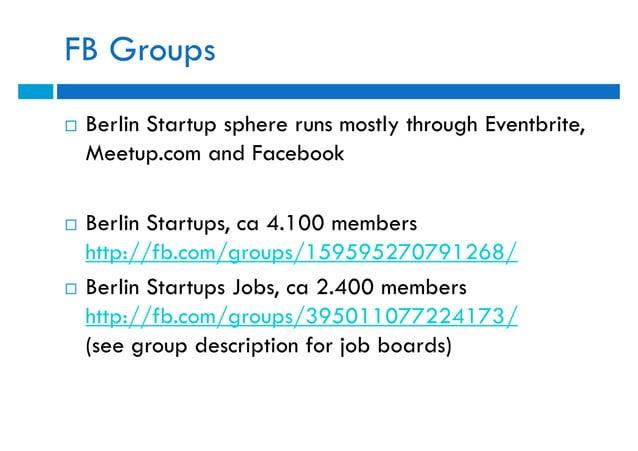 FB Groups   Berlin Startup sphere runs mostly through Eventbrite,    Meetup.com and Facebook   Berlin Startups, ca 4.100...
