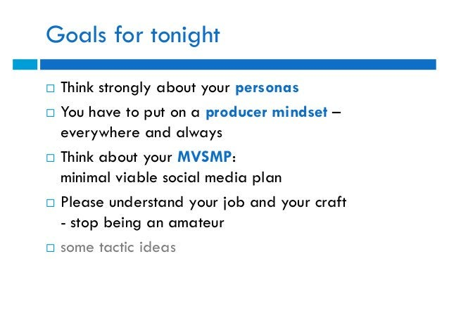 Goals for tonight   Think strongly about your personas   You have to put on a producer mindset –    everywhere and alway...