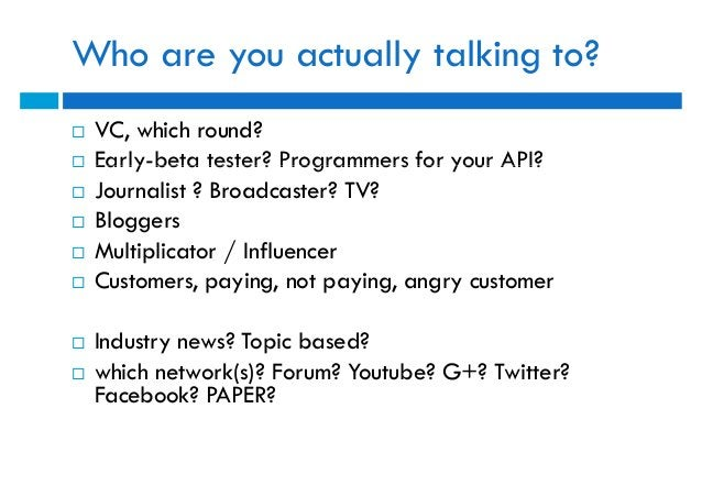 Who are you actually talking to?   VC, which round?   Early-beta tester? Programmers for your API?   Journalist ? Broad...