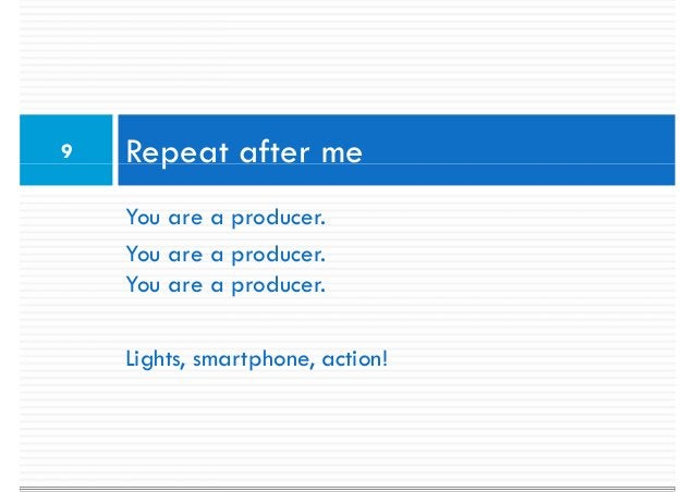 9   Repeat after me    You are a producer.    You are a producer.    You are a producer.    Lights, smartphone, action!