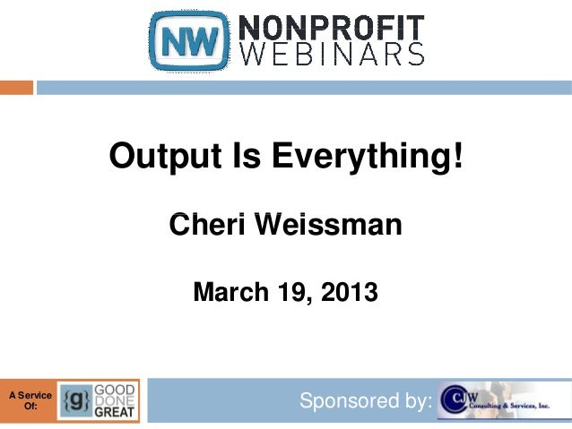 Output Is Everything!               Cheri Weissman                March 19, 2013A Service   Of:                  Sponsored...