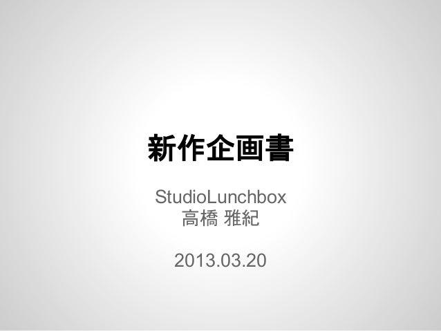 新作企画書StudioLunchbox   高橋 雅紀  2013.03.20