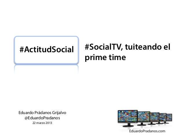 #ActitudSocial              #SocialTV, tuiteando el                            prime timeEduardo Prádanos Grijalvo   @Edua...