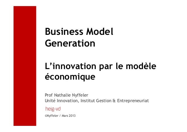 Business ModelGenerationL'innovation par le modèleéconomiqueProf Nathalie NyffelerUnité Innovation, Institut Gestion & Ent...