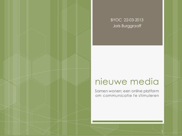 BYOC 22-03-2013        Joris Burggraaffnieuwe mediaSamen wonen; een online platformom communicatie te stimuleren          ...