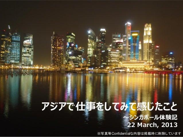 アジアで仕事をしてみて感じたこと               ~シンガポール体験記                22 March, 2013      ※写真等Confidentialな内容は掲載時に削除しています