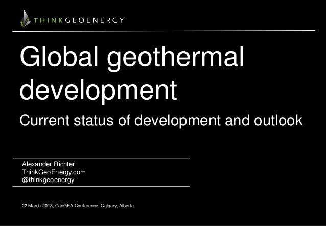 Global geothermal development Current status of development and outlook Alexander Richter ThinkGeoEnergy.com @thinkgeoener...