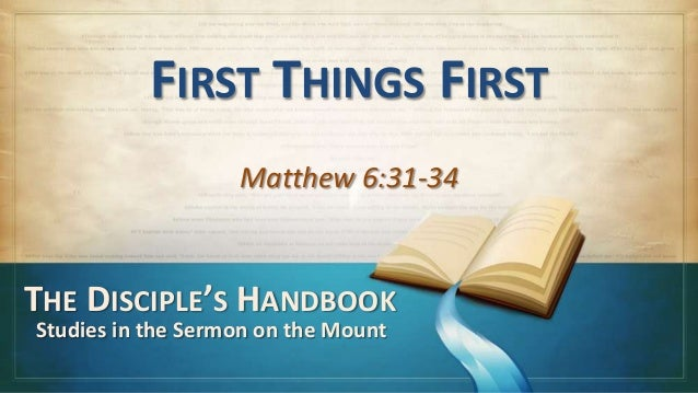 FIRST THINGS FIRST                   Matthew 6:31-34THE DISCIPLE'S HANDBOOKStudies in the Sermon on the Mount