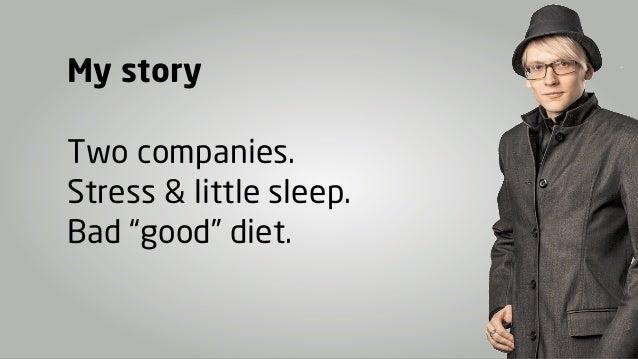 "My storyTwo companies.Stress & little sleep.Bad ""good"" diet."
