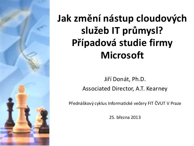Jak změní nástup cloudových služeb IT průmysl? Případová studie firmy Microsoft Jiří Donát, Ph.D. Associated Director, A.T...