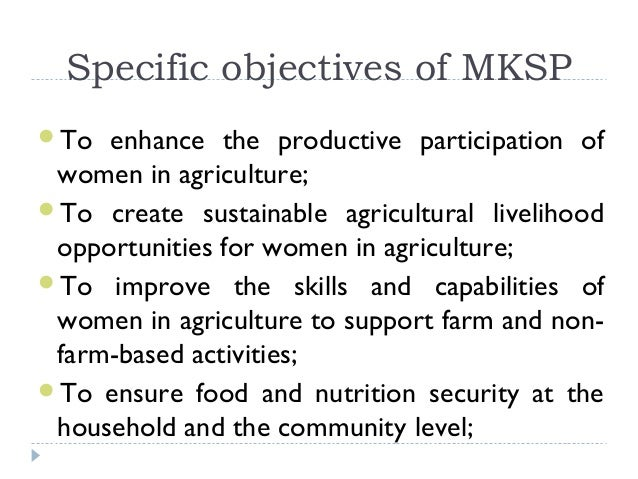 Specific objectives of MKSPTo  enhance the productive participation of women in agriculture;To create sustainable agricu...