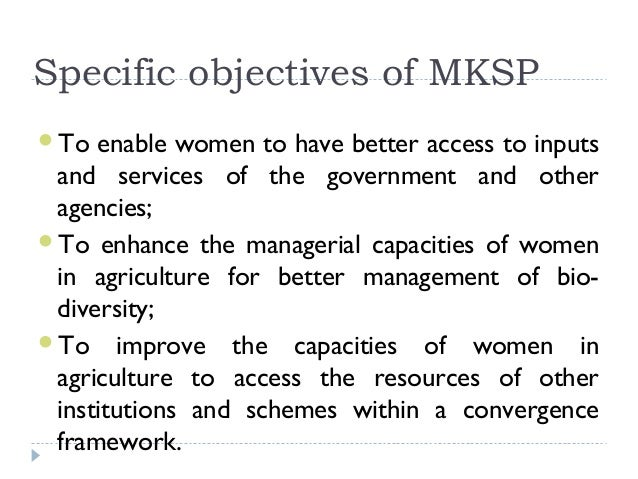 Specific objectives of MKSPTo  enable women to have better access to inputs and services of the government and other agen...