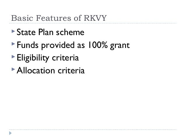 Basic Features of RKVY State  Plan scheme Funds provided as 100% grant Eligibility criteria Allocation criteria
