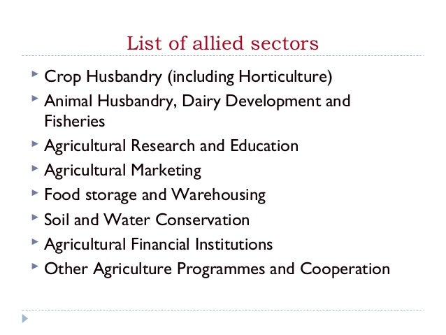 List of allied sectors Crop Husbandry (including Horticulture) Animal Husbandry, Dairy Development and  Fisheries Agric...