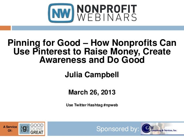 Pinning for Good – How Nonprofits Can   Use Pinterest to Raise Money, Create         Awareness and Do Good              Ju...