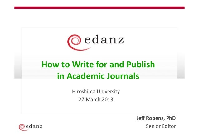 How to Write for and Publish   in Academic Journals       Hiroshima University          27 March 2013                     ...