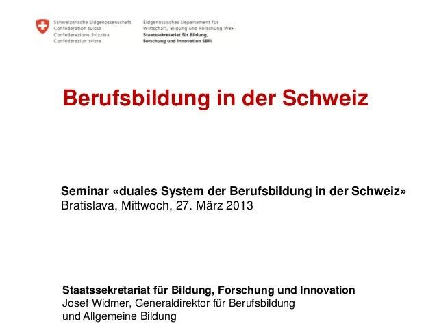 Berufsbildung in der SchweizSeminar «duales System der Berufsbildung in der Schweiz»Bratislava, Mittwoch, 27. März 2013Sta...