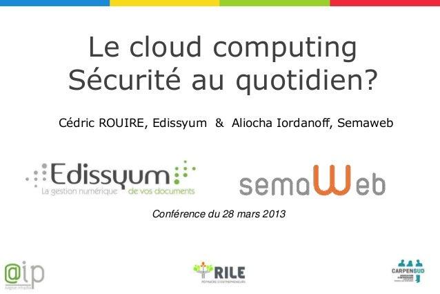 Le cloud computing Sécurité au quotidien?Cédric ROUIRE, Edissyum & Aliocha Iordanoff, Semaweb              Conférence du 2...