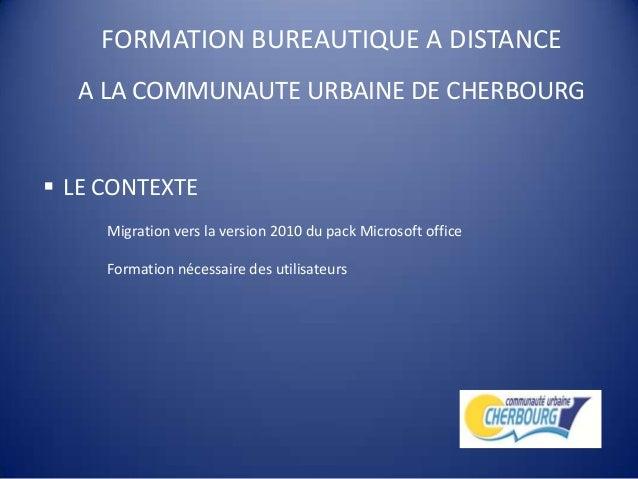 FORMATION BUREAUTIQUE A DISTANCEA LA COMMUNAUTE URBAINE DE CHERBOURG LE CONTEXTEMigration vers la version 2010 du pack Mi...