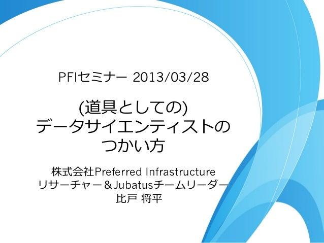 PFIセミナー 2013/03/28   (道具としての)データサイエンティストの     つかい⽅方 株式会社Preferred Infrastructureリサーチャー&Jubatusチームリーダー         ⽐比⼾戸 将平