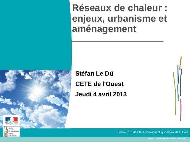 Réseaux de chaleur :enjeux, urbanisme etaménagementStéfan Le DûCETE de lOuestJeudi 4 avril 2013               Centre dÉtud...