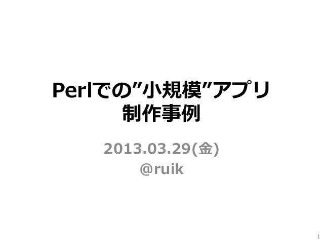"""Perlでの""""⼩小規模""""アプリ      制作事例例   2013.03.29(⾦金金)       @ruik                     1"""