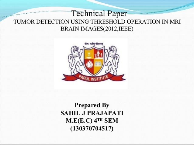 Technical Paper TUMOR DETECTION USING THRESHOLD OPERATION IN MRI BRAIN IMAGES(2012,IEEE) Prepared By SAHIL J PRAJAPATI M.E...