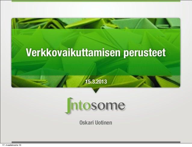Verkkovaikuttamisen perusteet                                  15.3.2013                                Oskari Uotinen17. ...