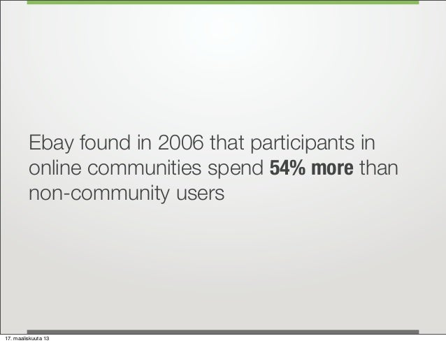 Ebay found in 2006 that participants in         online communities spend 54% more than         non-community users17. maal...